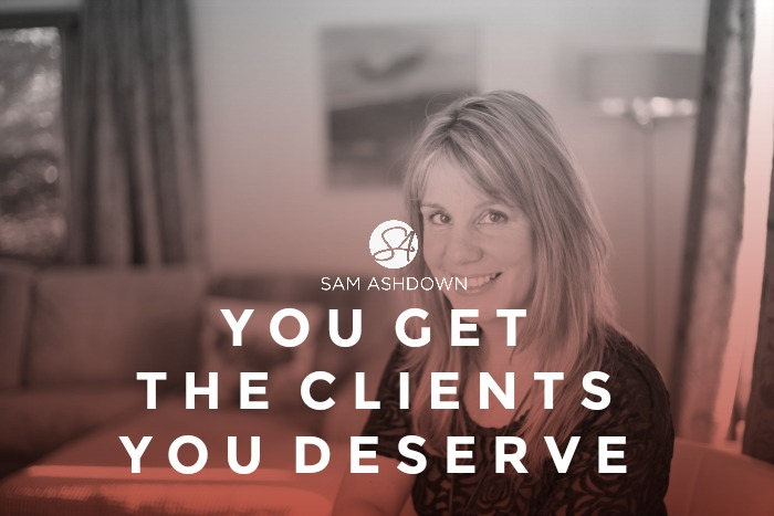 YOU GET THE CLIENTS YOU DESERVE