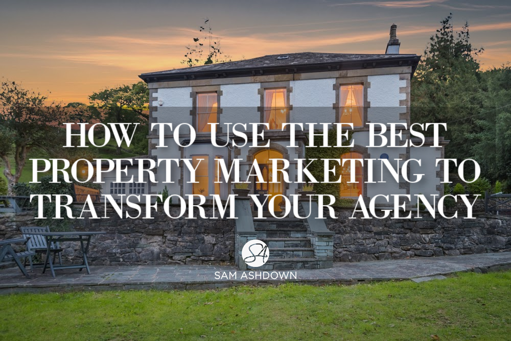 How to use the best property marketing to transform your agency blogpost for estate agents by Sam Ashdown